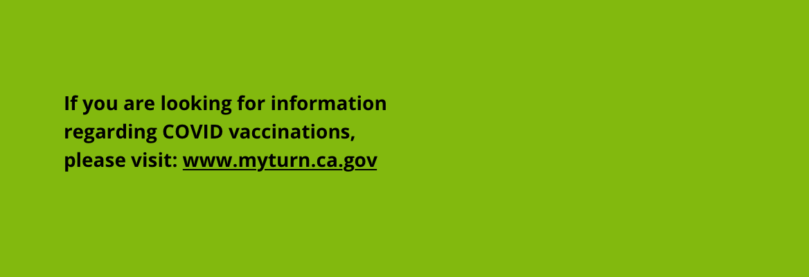 If you are looking for information regarding COVID vaccinations please visit www.myturn.ca.gov
