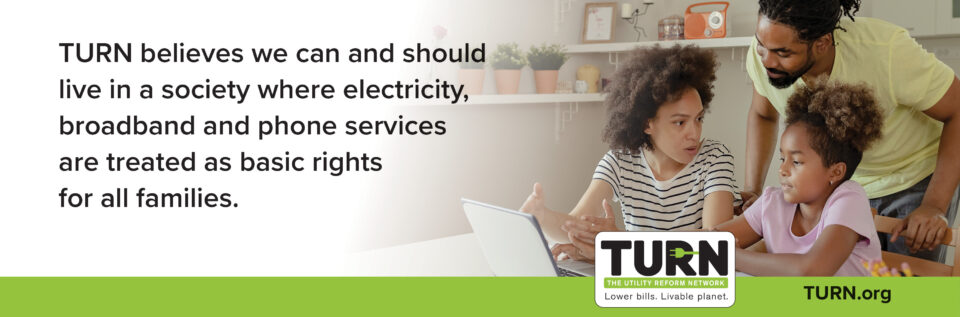 TURN believes we can and should live in a society where electricity, broadband and phone services are treated as basic rights for all families