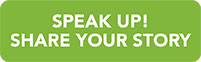 Speak Up! Share your story button